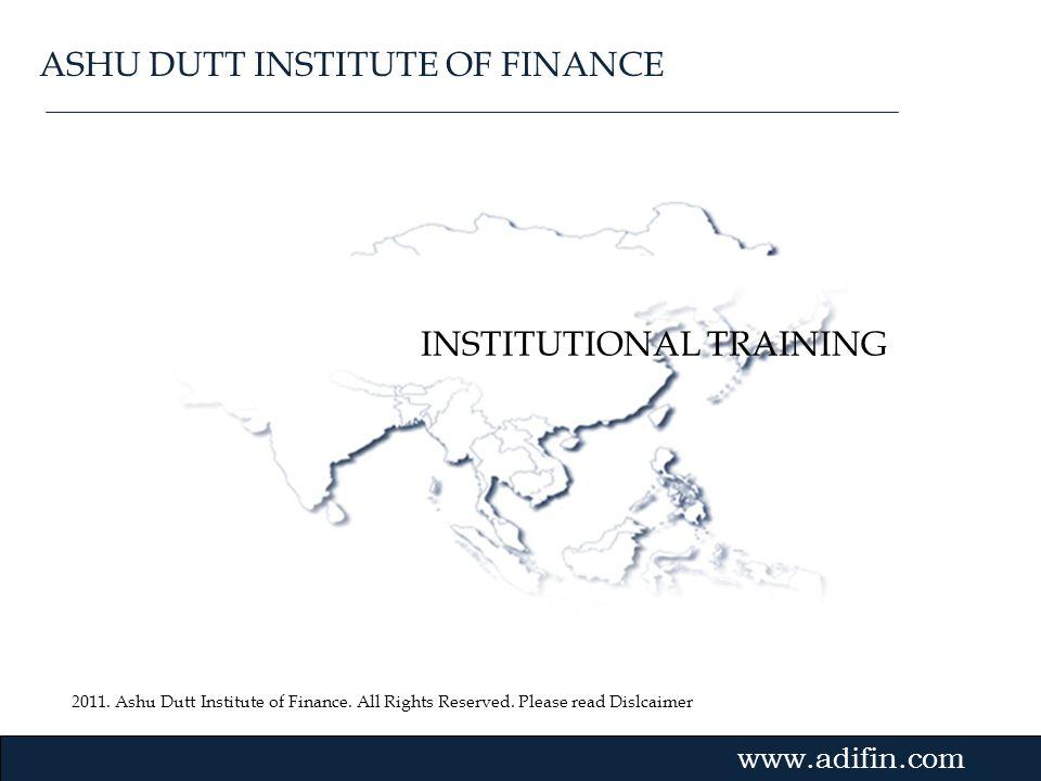 2011. Ashu Dutt Institute of Finance. All Rights Reserved. Please read Dislcaimer Gvmk,bj. INSTITUTIONAL TRAINING www.adifin.com ASHU DUTT INSTITUTE O
