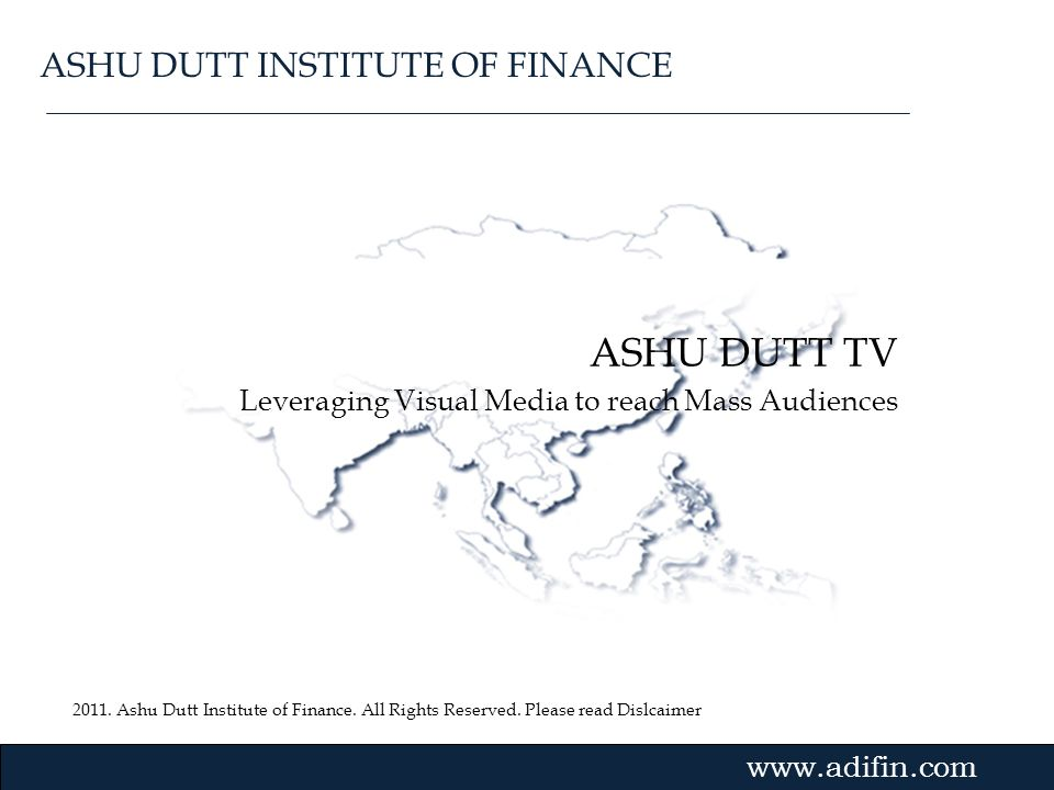 2011. Ashu Dutt Institute of Finance. All Rights Reserved. Please read Dislcaimer Gvmk,bj. ASHU DUTT TV Leveraging Visual Media to reach Mass Audience