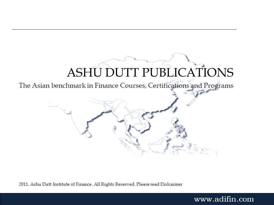2011. Ashu Dutt Institute of Finance. All Rights Reserved. Please read Dislcaimer Gvmk,bj. ASHU DUTT PUBLICATIONS The Asian benchmark in Finance Cours