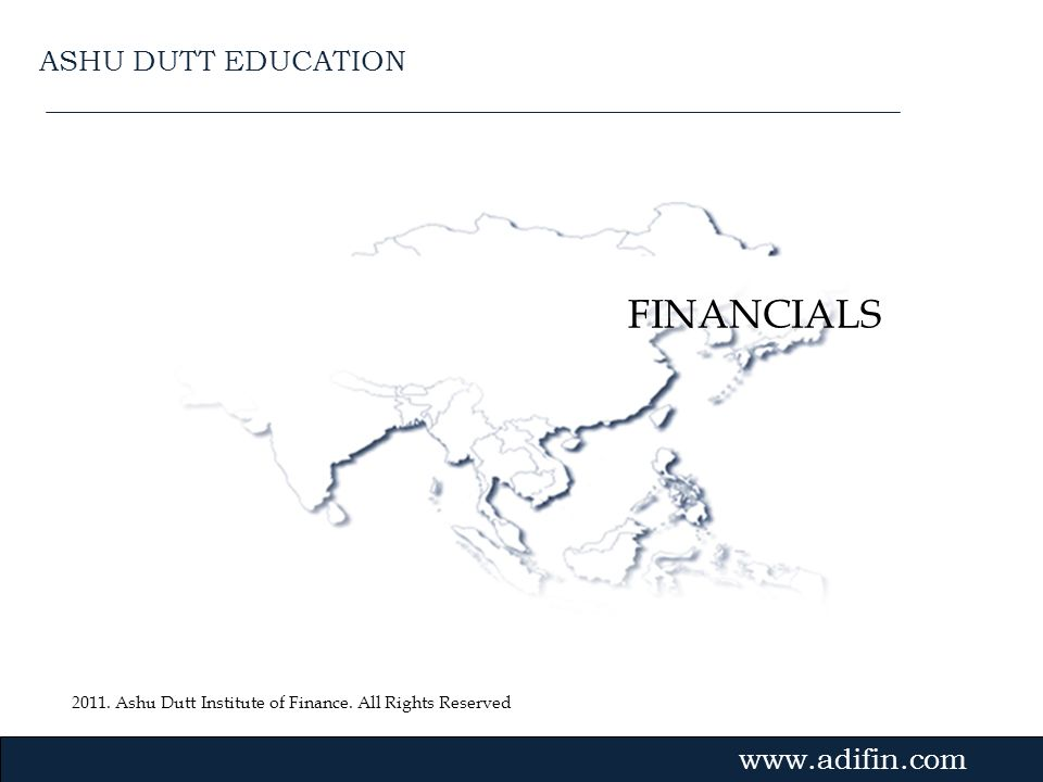 2011. Ashu Dutt Institute of Finance. All Rights Reserved Gvmk,bj. FINANCIALS www.adifin.com ASHU DUTT EDUCATION