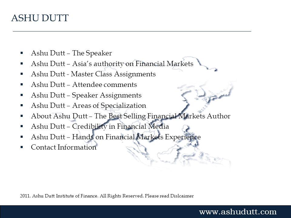 2011. Ashu Dutt Institute of Finance. All Rights Reserved. Please read Dislcaimer Gvmk,bj. Ashu Dutt – The Speaker Ashu Dutt – Asias authority on Fina