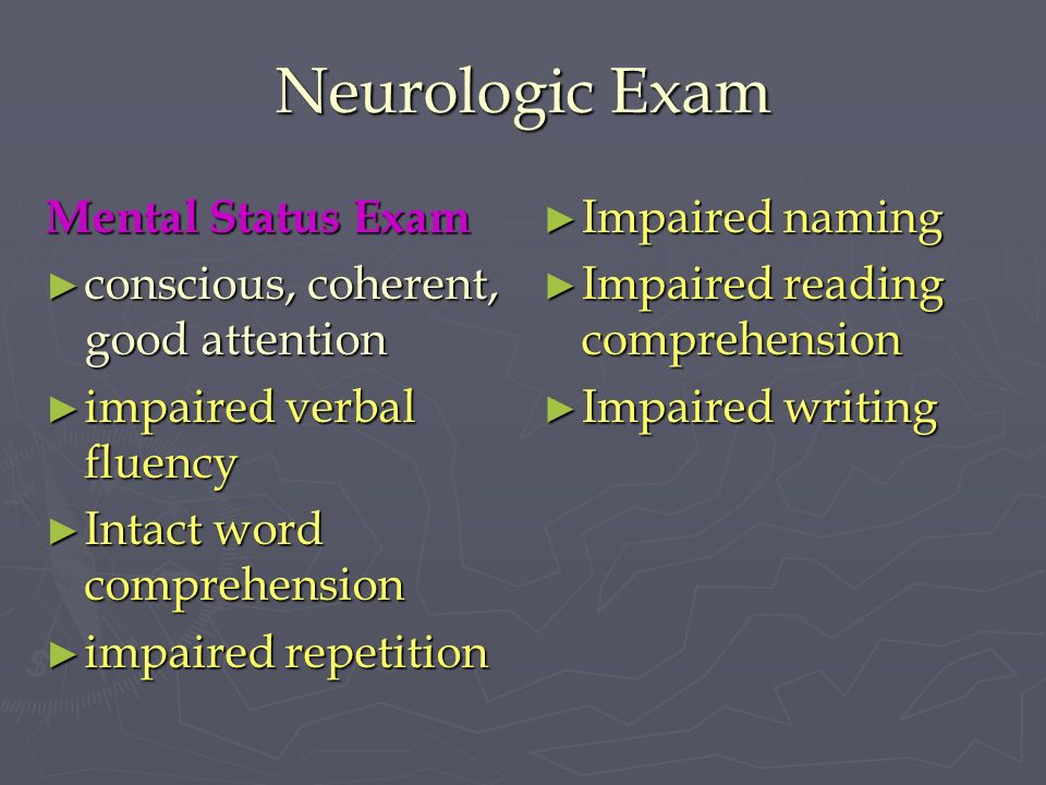 Neurologic Exam Mental Status Exam conscious, coherent, good attention conscious, coherent, good attention impaired verbal fluency impaired verbal flu