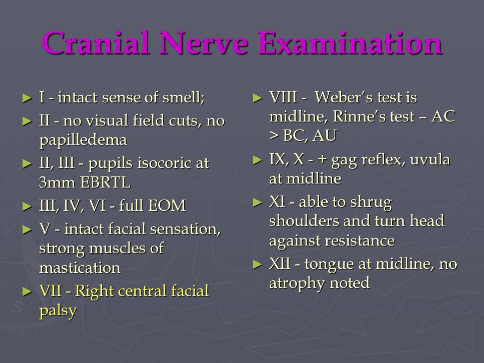 Cranial Nerve Examination I - intact sense of smell; I - intact sense of smell; II - no visual field cuts, no papilledema II - no visual field cuts, n