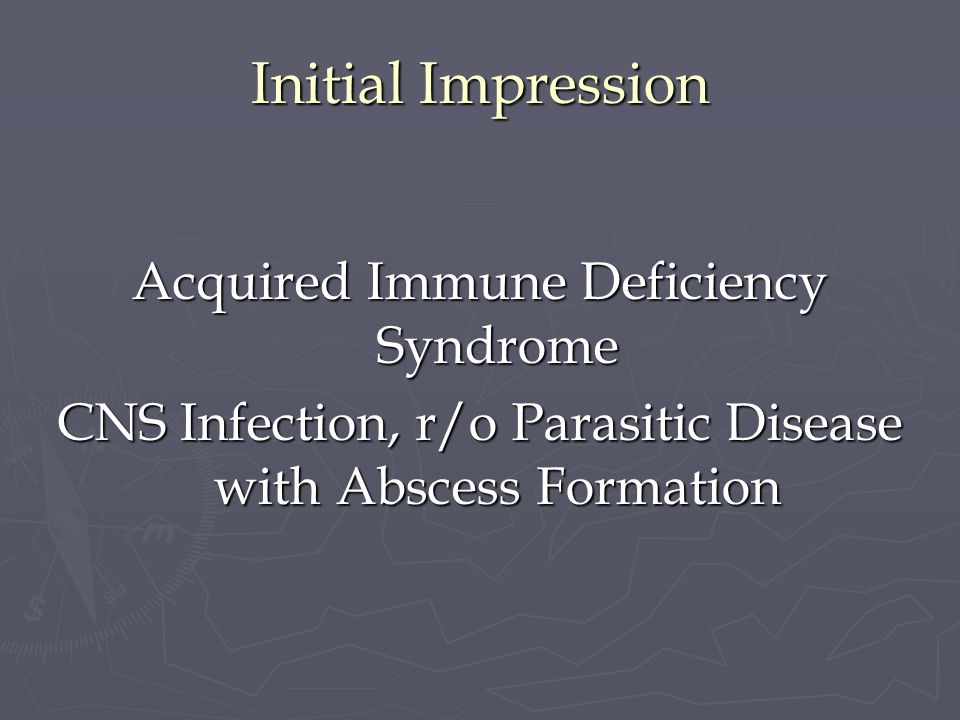 Initial Impression Acquired Immune Deficiency Syndrome CNS Infection, r/o Parasitic Disease with Abscess Formation