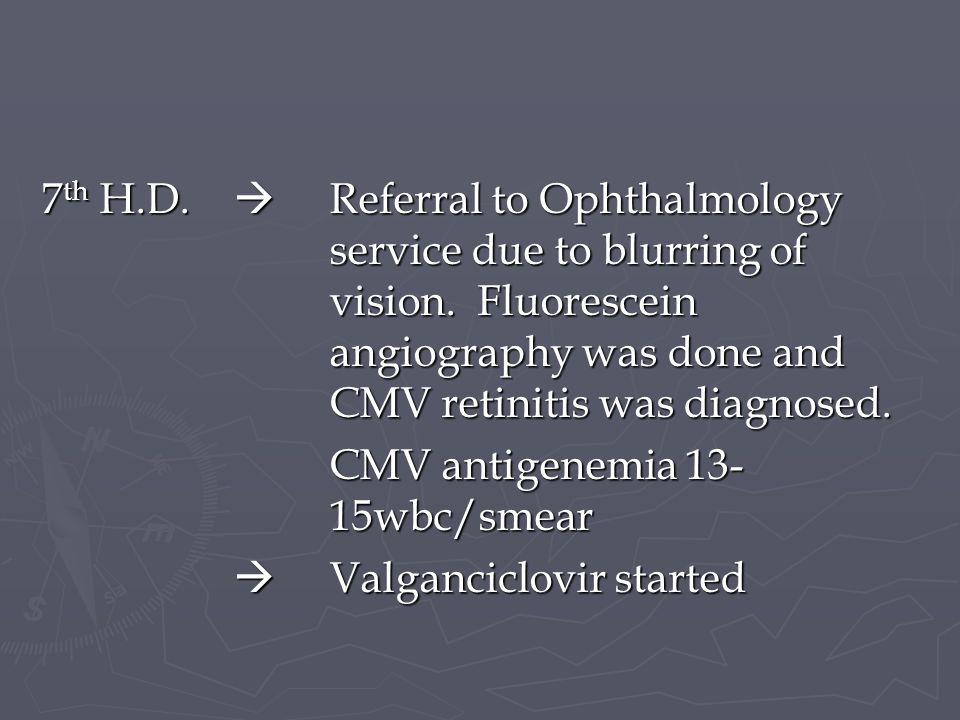 7 th H.D. Referral to Ophthalmology service due to blurring of vision. Fluorescein angiography was done and CMV retinitis was diagnosed. CMV antigenem
