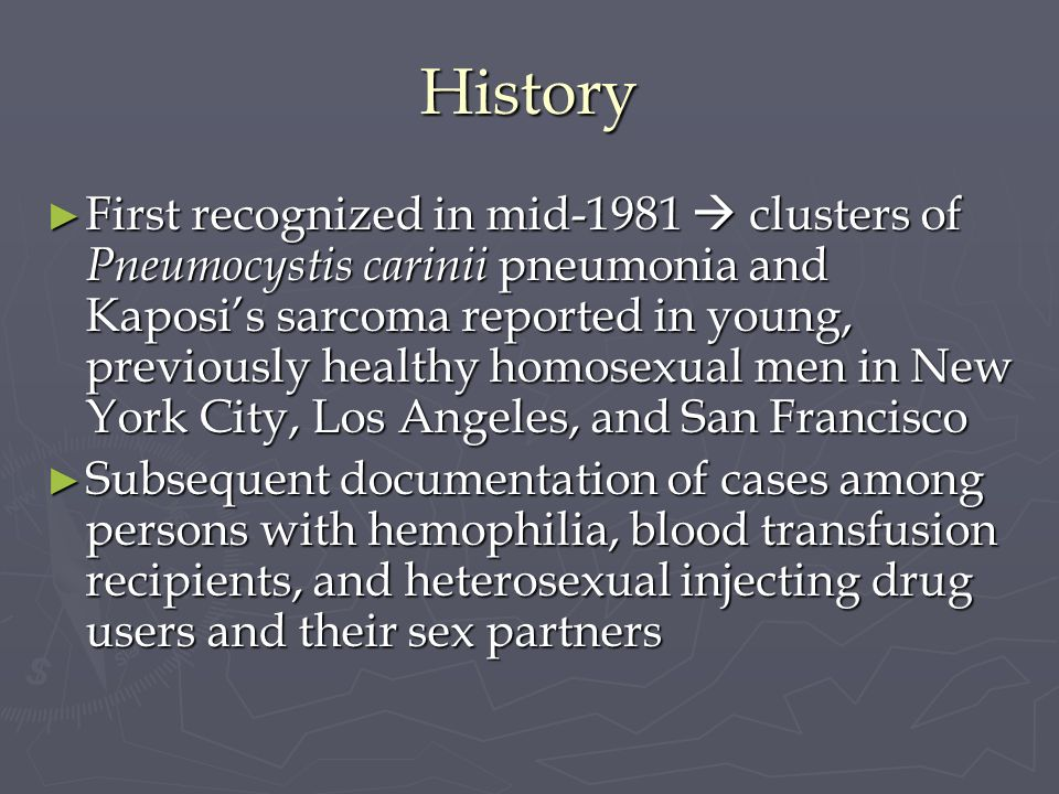 History First recognized in mid-1981 clusters of Pneumocystis carinii pneumonia and Kaposis sarcoma reported in young, previously healthy homosexual m