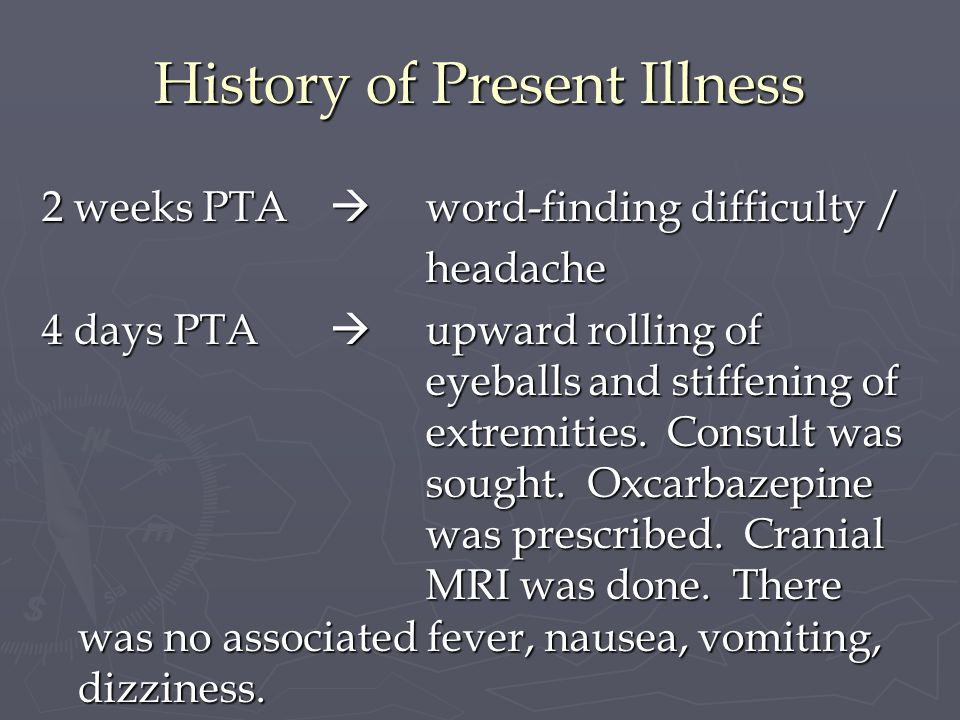 History of Present Illness 2 weeks PTA word-finding difficulty / headache 4 days PTA upward rolling of eyeballs and stiffening of extremities. Consult