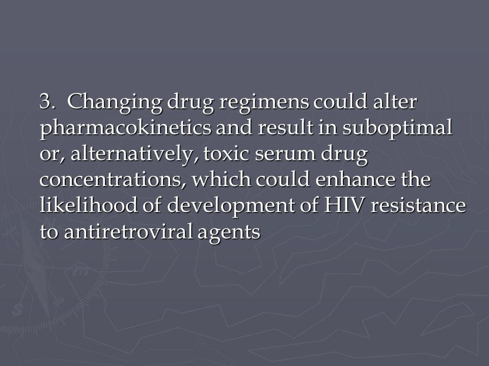 3. Changing drug regimens could alter pharmacokinetics and result in suboptimal or, alternatively, toxic serum drug concentrations, which could enhanc