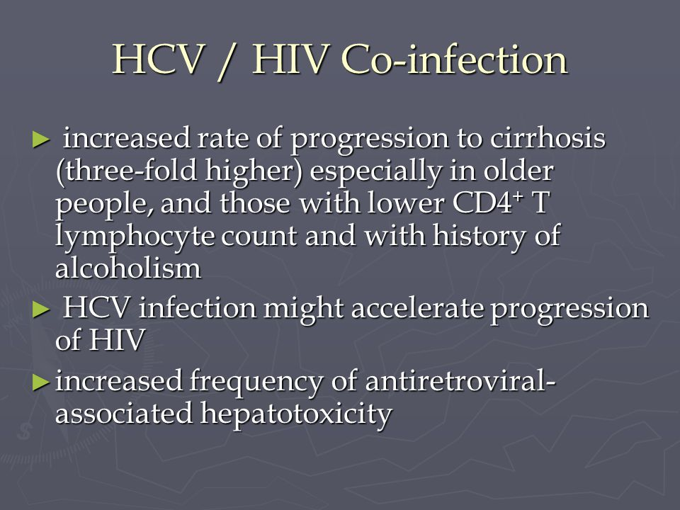 HCV / HIV Co-infection increased rate of progression to cirrhosis (three-fold higher) especially in older people, and those with lower CD4 + T lymphoc