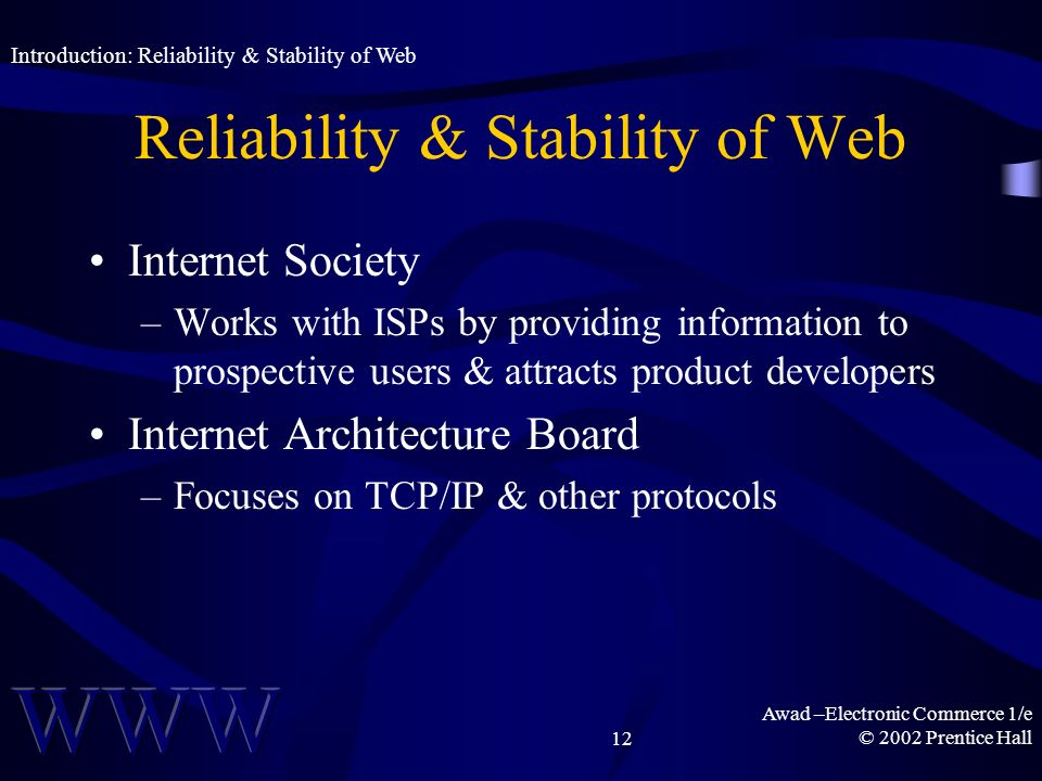 Awad –Electronic Commerce 1/e © 2002 Prentice Hall12 Reliability & Stability of Web Internet Society –Works with ISPs by providing information to pros