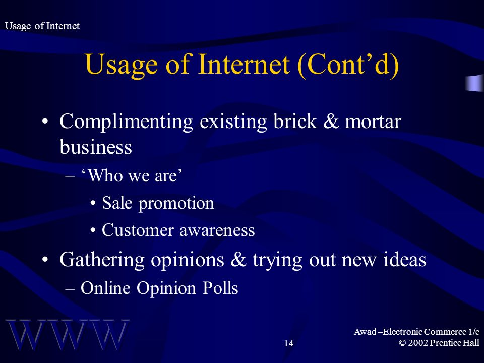 Awad –Electronic Commerce 1/e © 2002 Prentice Hall14 Usage of Internet (Contd) Complimenting existing brick & mortar business –Who we are Sale promoti