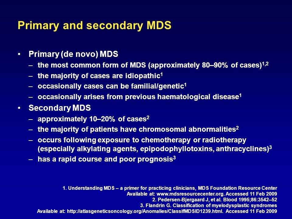 Primary and secondary MDS Primary (de novo) MDS –the most common form of MDS (approximately 80–90% of cases) 1,2 –the majority of cases are idiopathic 1 –occasionally cases can be familial/genetic 1 –occasionally arises from previous haematological disease 1 Secondary MDS –approximately 10–20% of cases 2 –the majority of patients have chromosomal abnormalities 2 –occurs following exposure to chemotherapy or radiotherapy (especially alkylating agents, epipodophyllotoxins, anthracyclines) 3 –has a rapid course and poor prognosis 3 1.