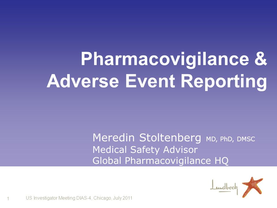 1 US Investigator Meeting DIAS-4, Chicago, July 2011 Pharmacovigilance & Adverse Event Reporting Meredin Stoltenberg MD, PhD, DMSC Medical Safety Advi
