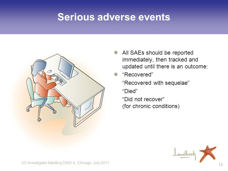 US Investigator Meeting DIAS-4, Chicago, July 2011 19 Serious adverse events All SAEs should be reported immediately, then tracked and updated until t
