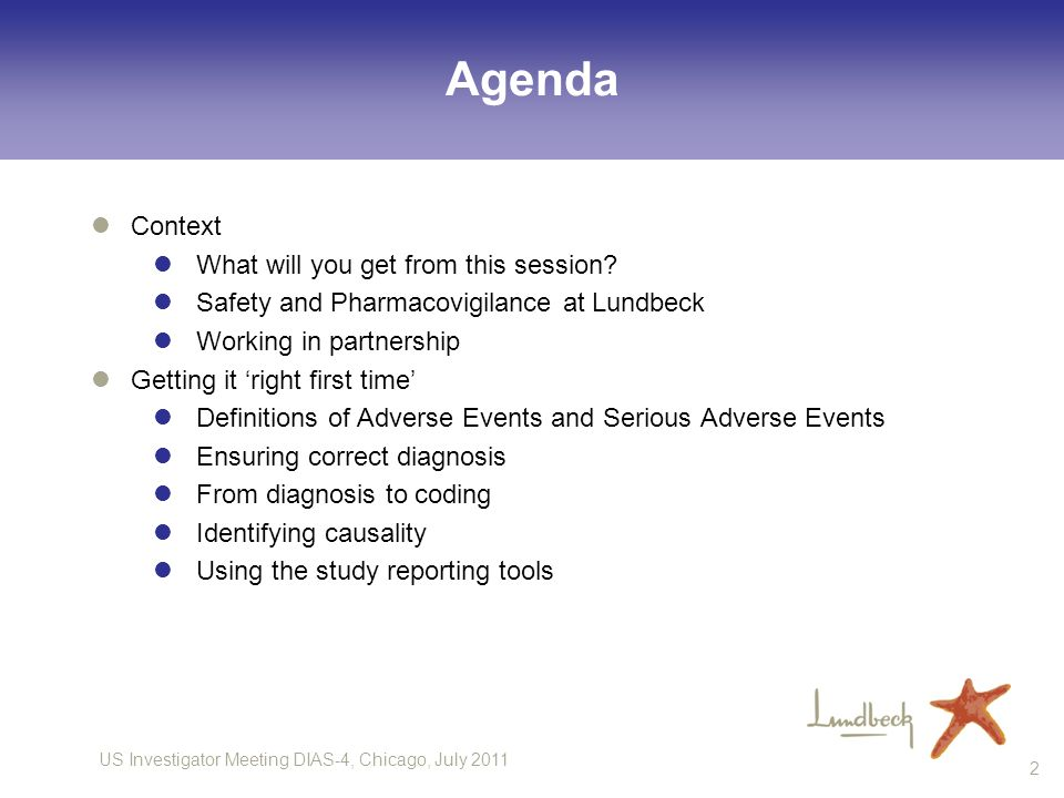 US Investigator Meeting DIAS-4, Chicago, July 2011 2 Agenda Context What will you get from this session? Safety and Pharmacovigilance at Lundbeck Work