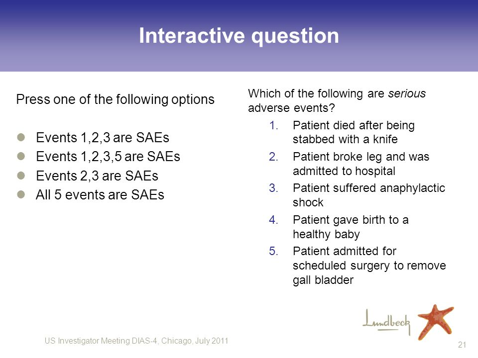 US Investigator Meeting DIAS-4, Chicago, July 2011 21 Interactive question Press one of the following options Events 1,2,3 are SAEs Events 1,2,3,5 are