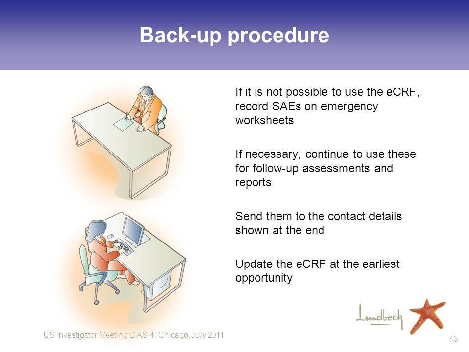 US Investigator Meeting DIAS-4, Chicago, July 2011 43 Back-up procedure If it is not possible to use the eCRF, record SAEs on emergency worksheets If