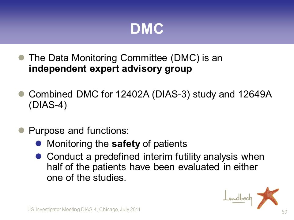 US Investigator Meeting DIAS-4, Chicago, July 2011 50 DMC The Data Monitoring Committee (DMC) is an independent expert advisory group Combined DMC for