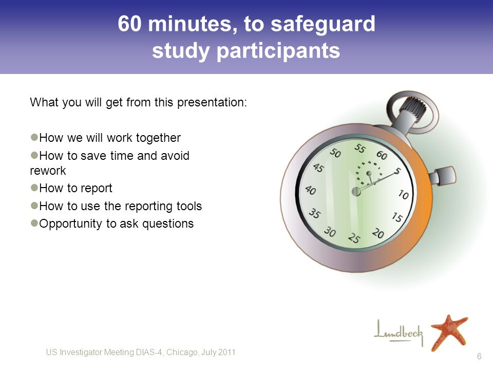 US Investigator Meeting DIAS-4, Chicago, July 2011 6 60 minutes, to safeguard study participants What you will get from this presentation: How we will