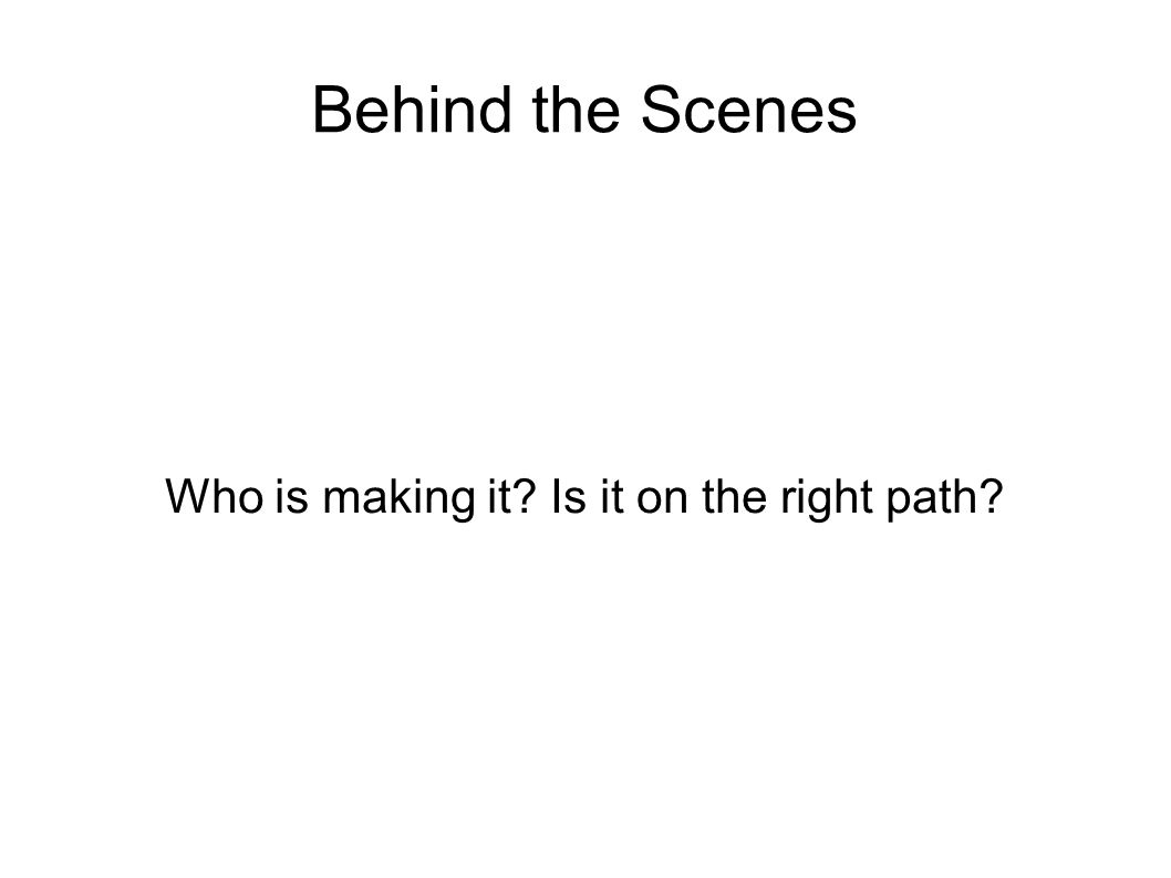 Behind the Scenes Who is making it? Is it on the right path?