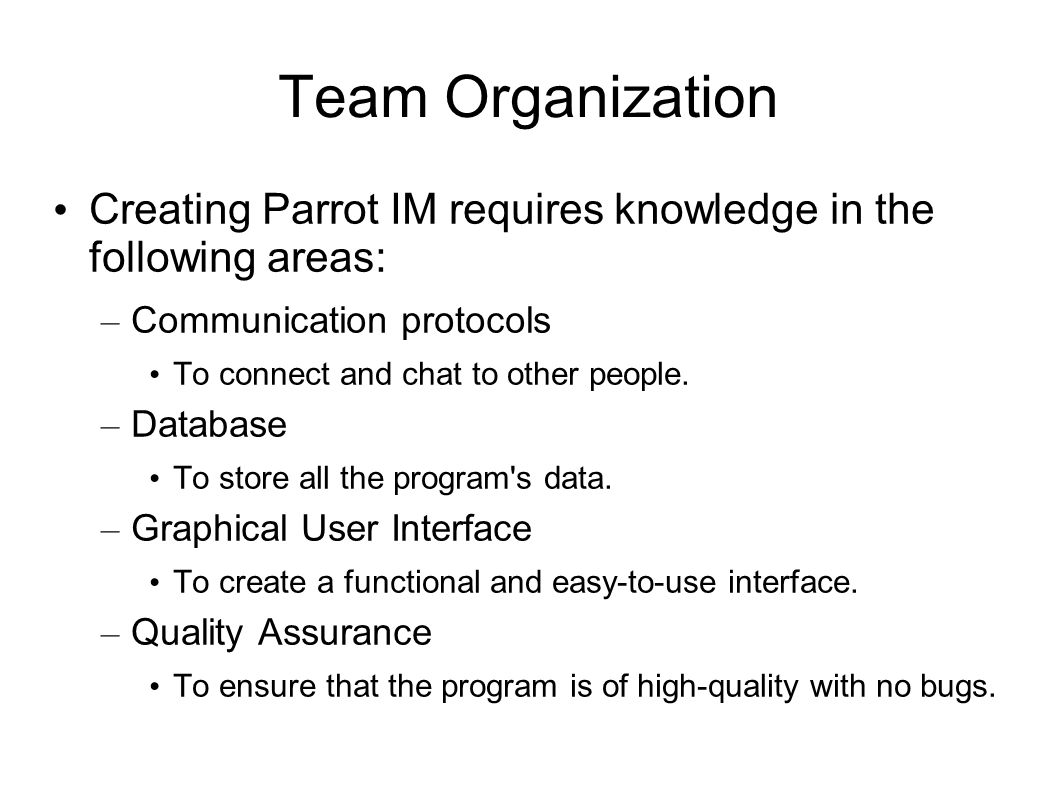 Team Organization Creating Parrot IM requires knowledge in the following areas: – Communication protocols To connect and chat to other people. – Datab