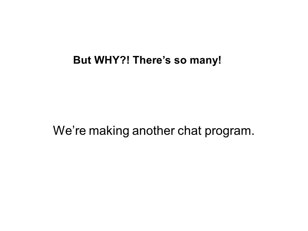 Were making another chat program. But WHY?! Theres so many!