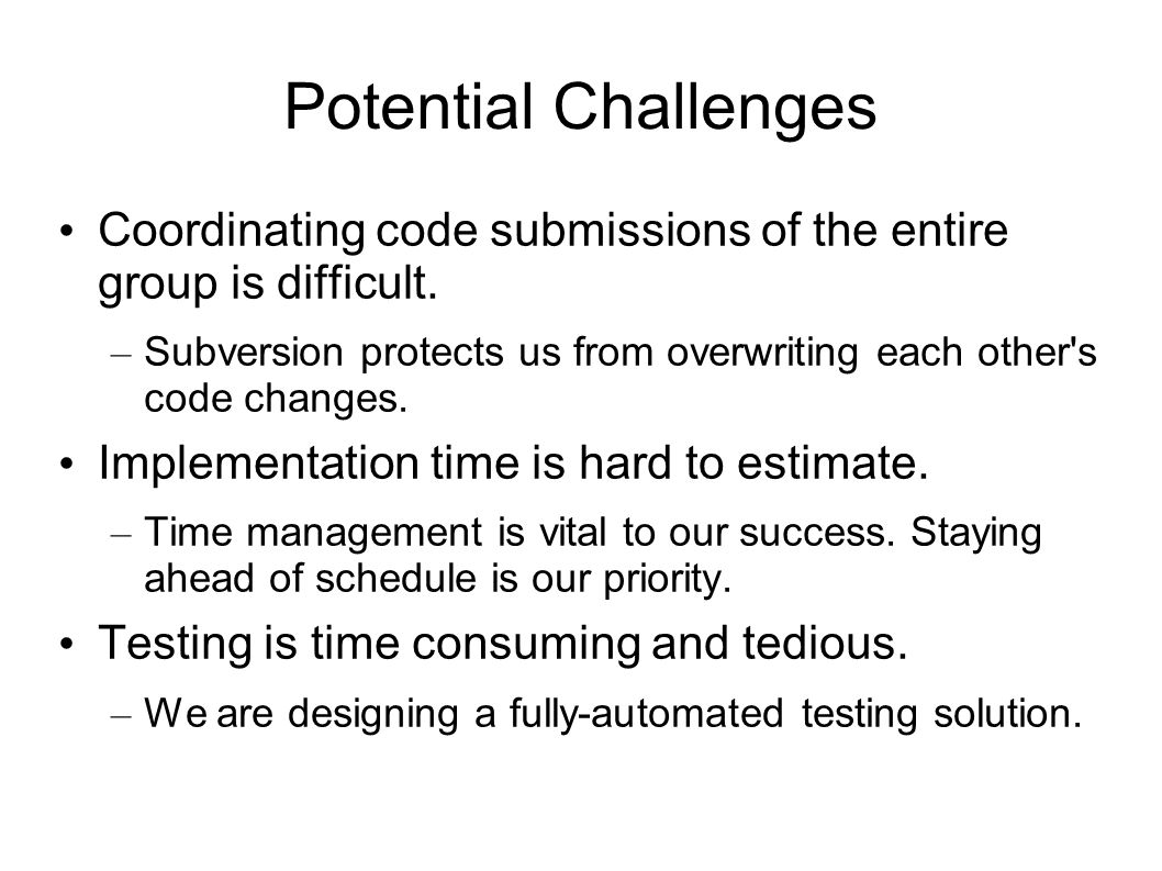 Potential Challenges Coordinating code submissions of the entire group is difficult. – Subversion protects us from overwriting each other's code chang