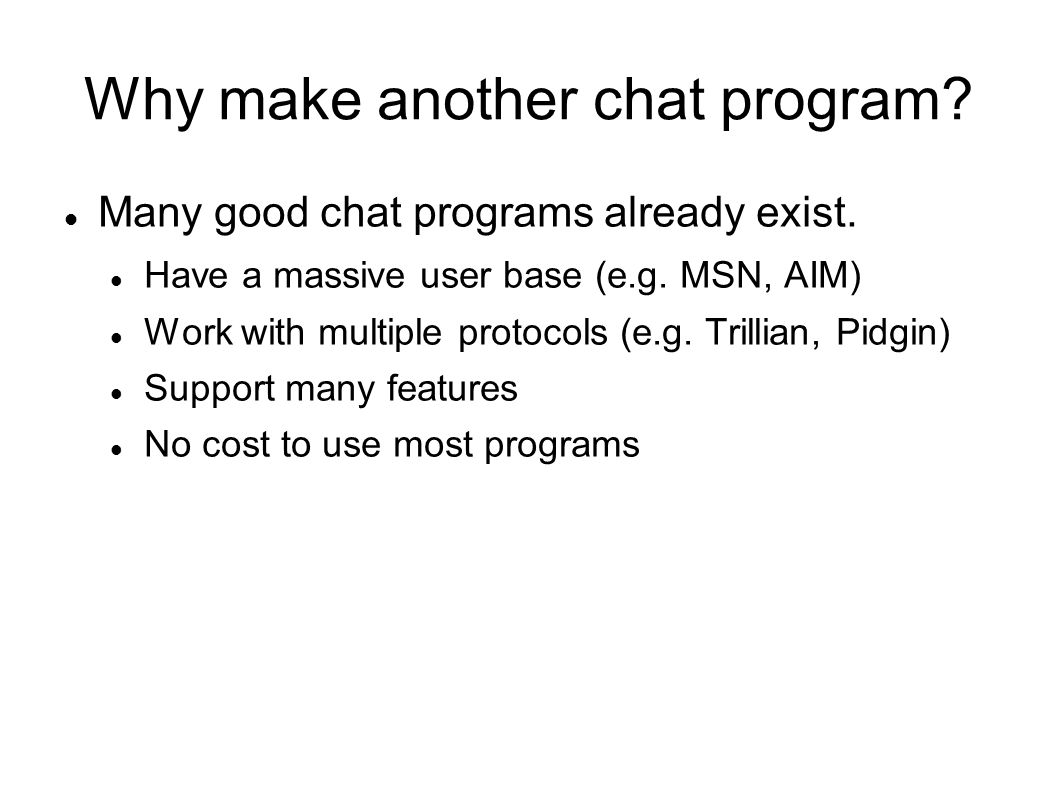 Why make another chat program? Many good chat programs already exist. Have a massive user base (e.g. MSN, AIM) Work with multiple protocols (e.g. Tril