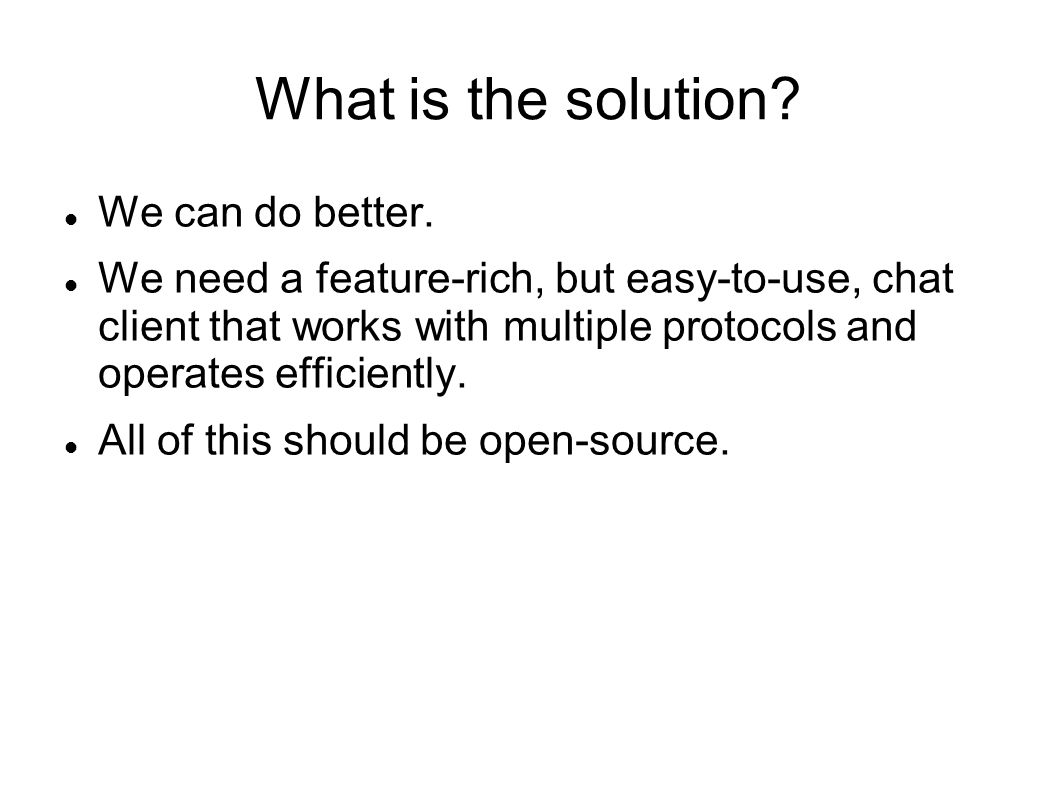 What is the solution? We can do better. We need a feature-rich, but easy-to-use, chat client that works with multiple protocols and operates efficient