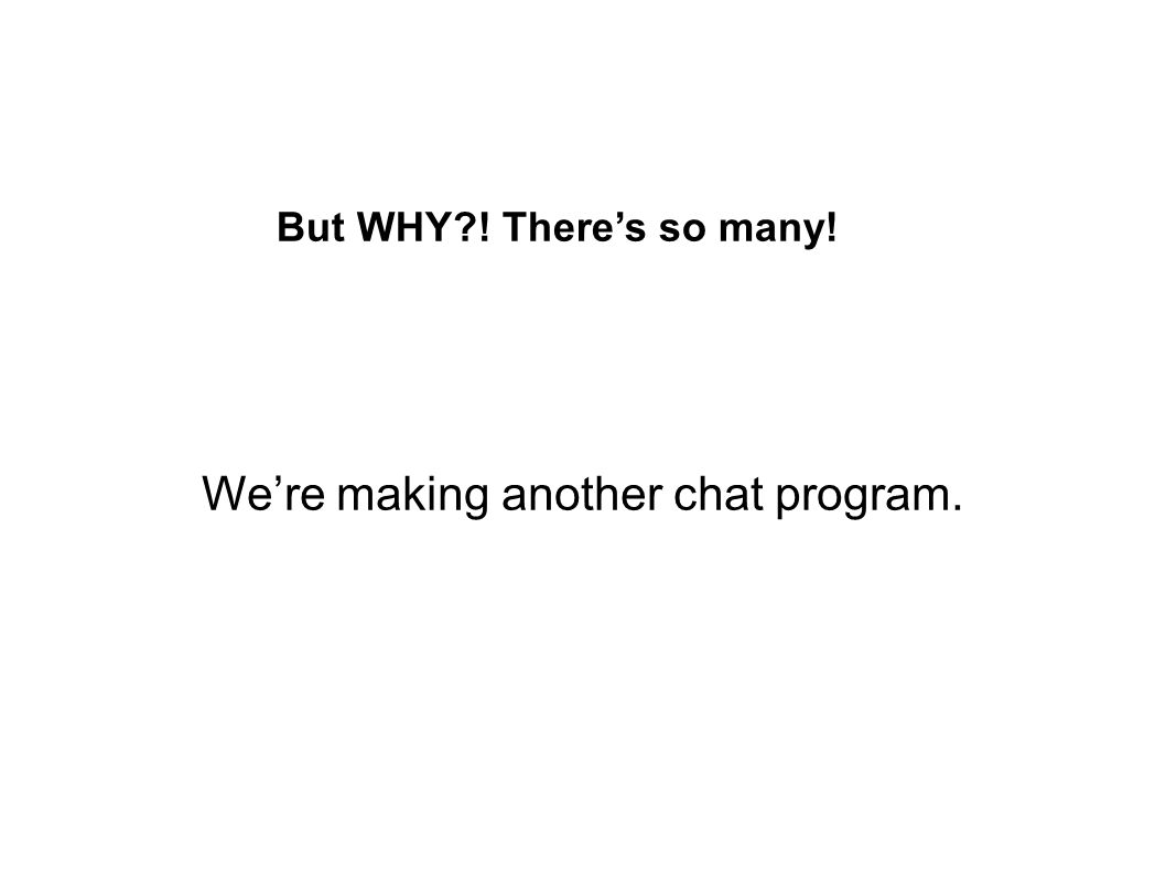 Why make another chat program.Many good chat programs already exist.