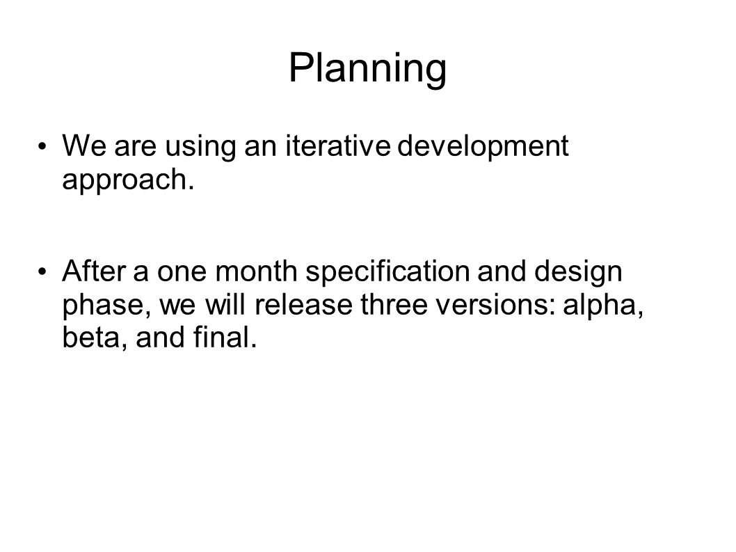 Planning We are using an iterative development approach.
