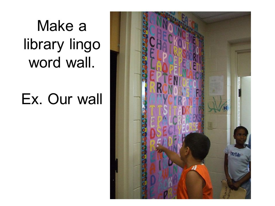 Make a library lingo word wall. Ex. Our wall