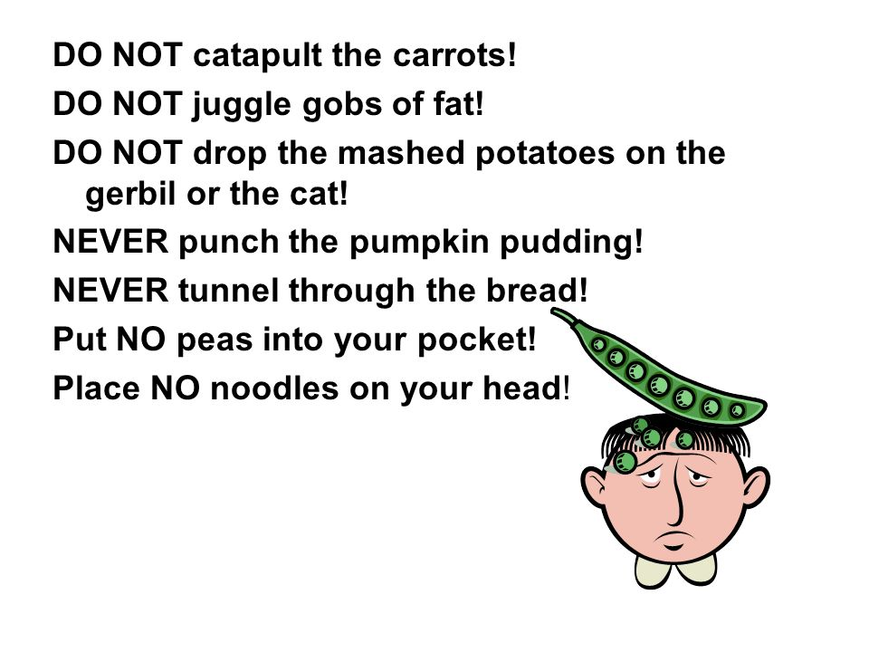 DO NOT catapult the carrots. DO NOT juggle gobs of fat.