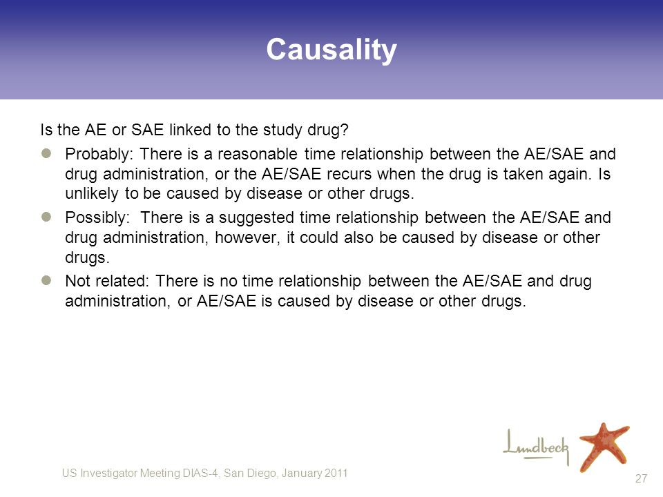 US Investigator Meeting DIAS-4, San Diego, January 2011 27 Causality Is the AE or SAE linked to the study drug? Probably: There is a reasonable time r