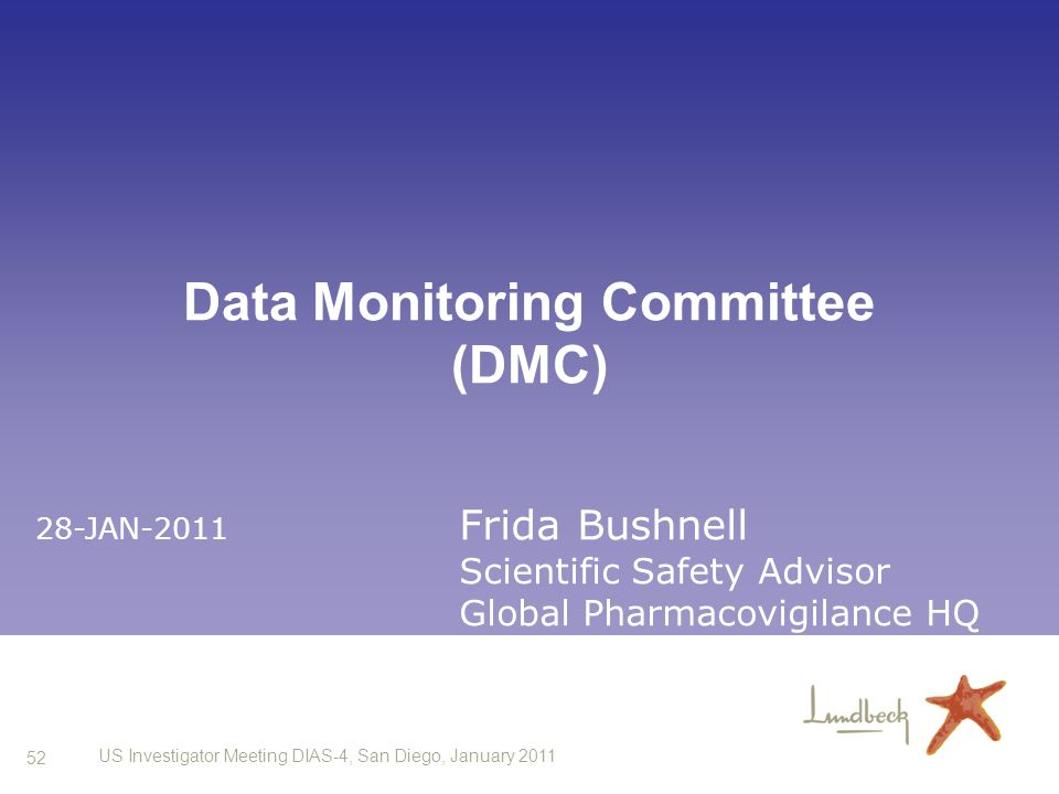52 US Investigator Meeting DIAS-4, San Diego, January 2011 Data Monitoring Committee (DMC) 28-JAN-2011 Frida Bushnell Scientific Safety Advisor Global