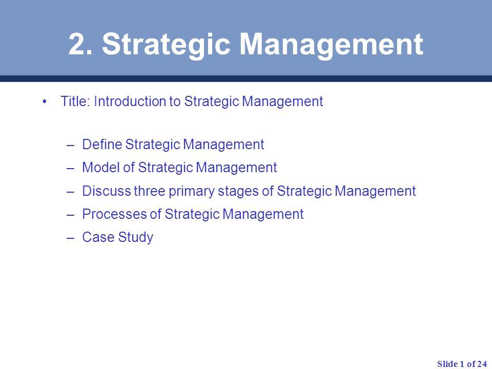 Slide 1 of 24 2. Strategic Management Title: Introduction to Strategic Management –Define Strategic Management –Model of Strategic Management –Discuss