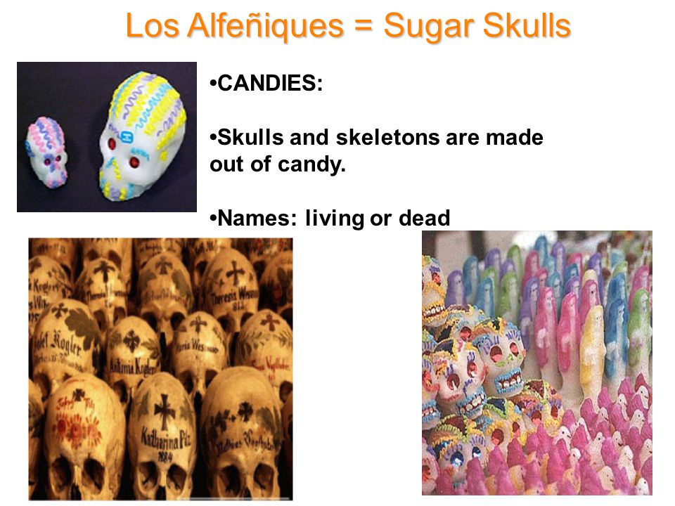Los Alfeñiques = Sugar Skulls CANDIES: Skulls and skeletons are made out of candy. Names: living or dead