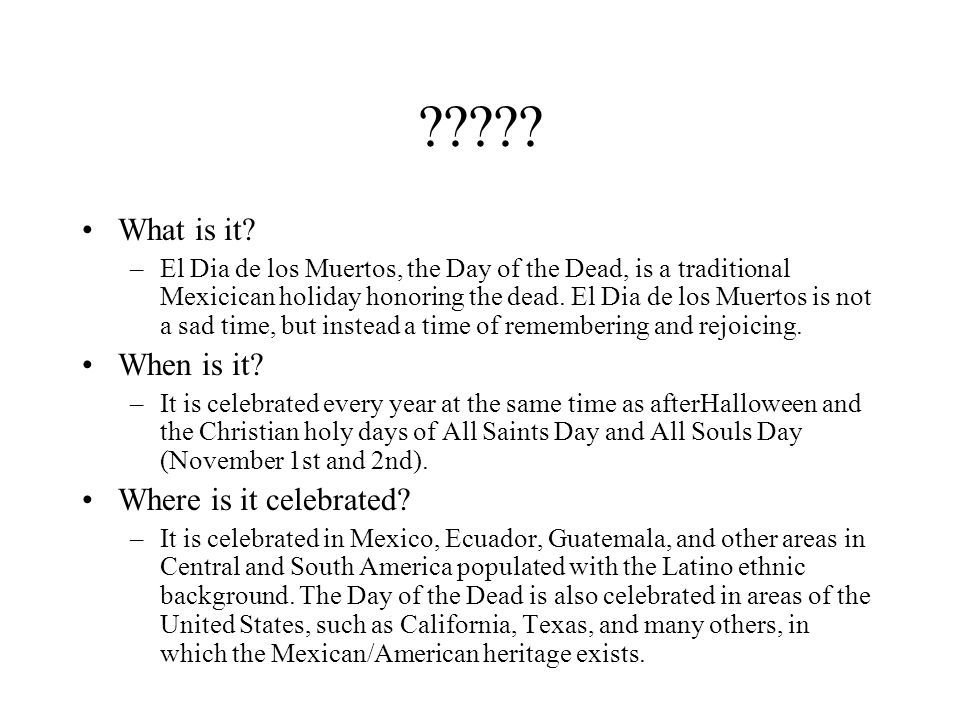 ????? What is it? –El Dia de los Muertos, the Day of the Dead, is a traditional Mexicican holiday honoring the dead. El Dia de los Muertos is not a sa