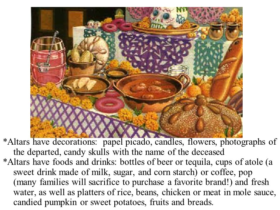 *Altars have decorations: papel picado, candles, flowers, photographs of the departed, candy skulls with the name of the deceased *Altars have foods a