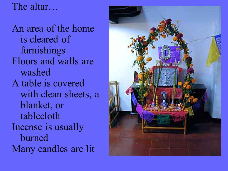 The altar… An area of the home is cleared of furnishings Floors and walls are washed A table is covered with clean sheets, a blanket, or tablecloth In