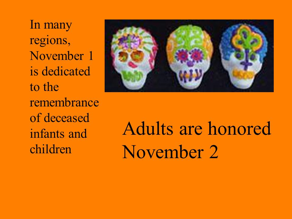 In many regions, November 1 is dedicated to the remembrance of deceased infants and children Adults are honored November 2