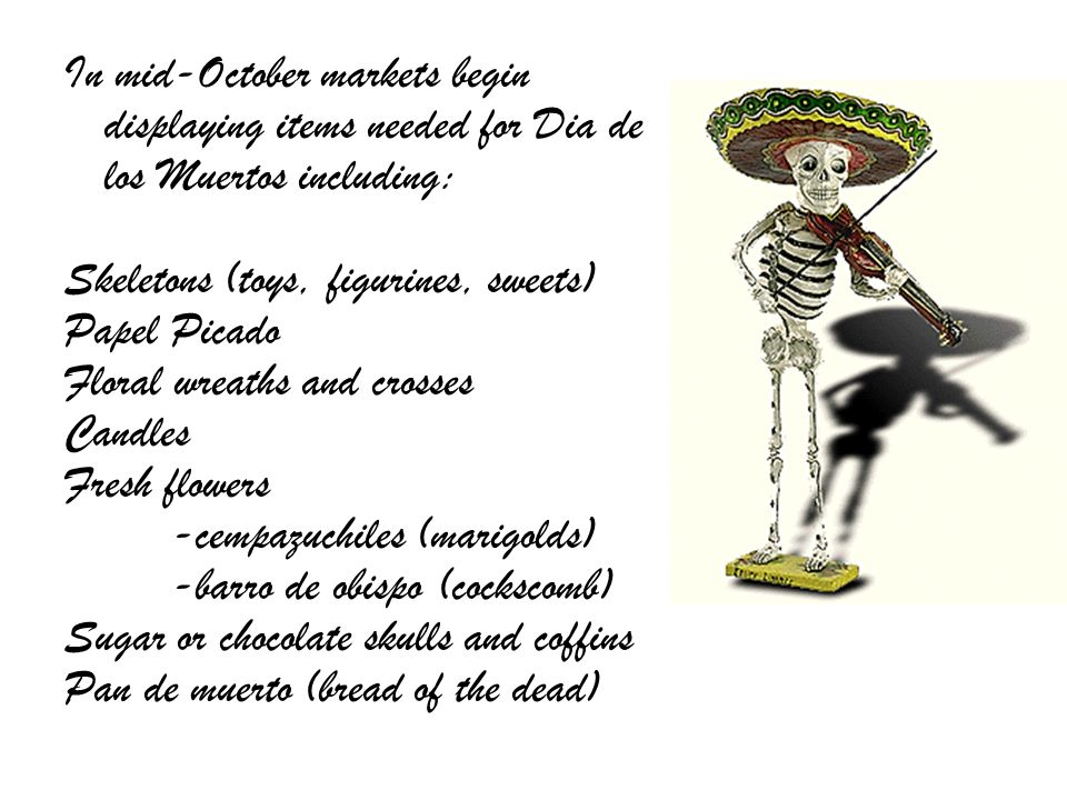 In mid-October markets begin displaying items needed for Dia de los Muertos including: Skeletons (toys, figurines, sweets) Papel Picado Floral wreaths
