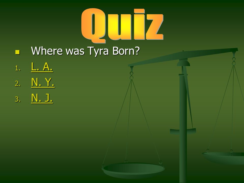 Where was Tyra Born? Where was Tyra Born? 1. L. A. L. A. L. A. 2. N. Y. N. Y. N. Y. 3. N. J. N. J. N. J.