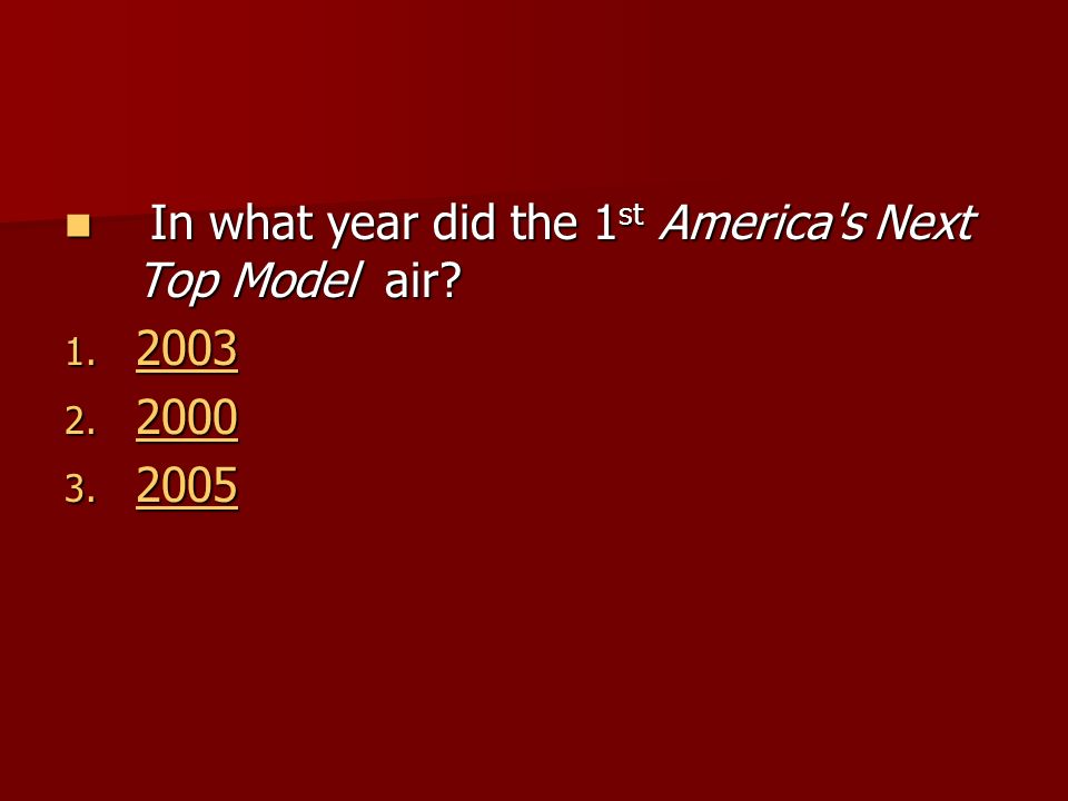In what year did the 1 st America's Next Top Model air? In what year did the 1 st America's Next Top Model air? 1. 2003 2003 2. 2000 2000 3. 2005 2005