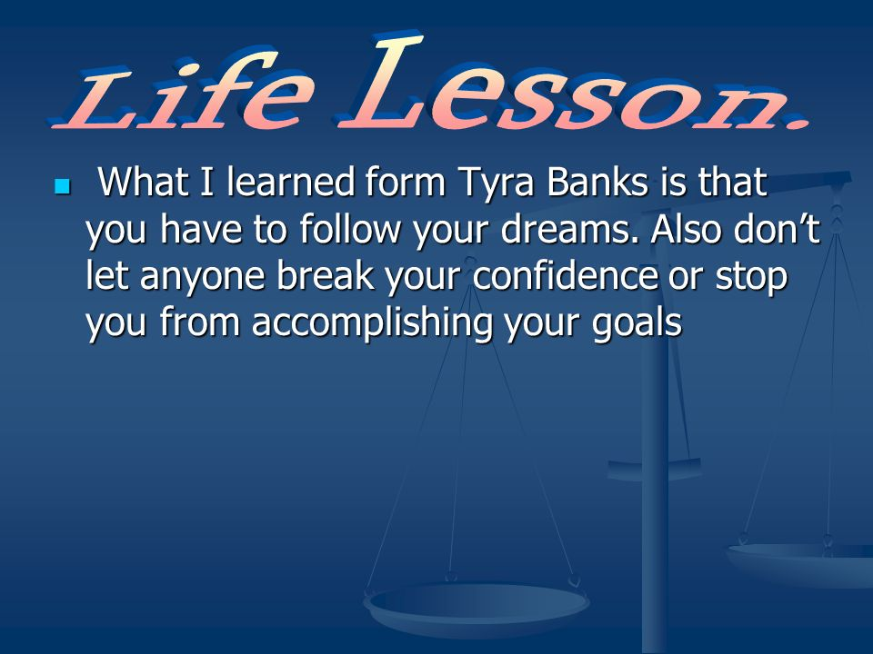 What I learned form Tyra Banks is that you have to follow your dreams. Also dont let anyone break your confidence or stop you from accomplishing your