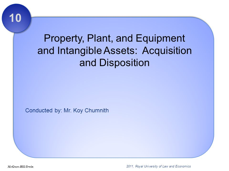 Conducted by: Mr. Koy Chumnith Property, Plant, and Equipment and Intangible Assets: Acquisition and Disposition 10 McGraw-Hill/Irwin 2011, Royal Univ