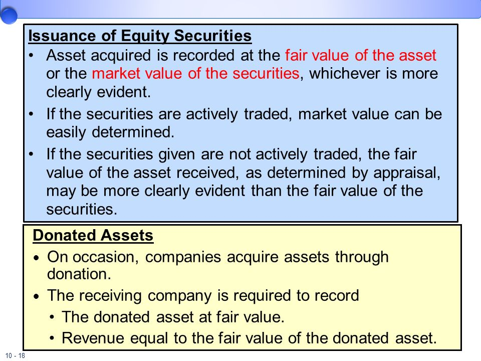 10 - 18 Issuance of Equity Securities Asset acquired is recorded at the fair value of the asset or the market value of the securities, whichever is mo
