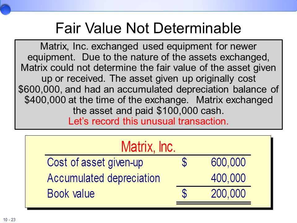 10 - 23 Fair Value Not Determinable Matrix, Inc. exchanged used equipment for newer equipment. Due to the nature of the assets exchanged, Matrix could