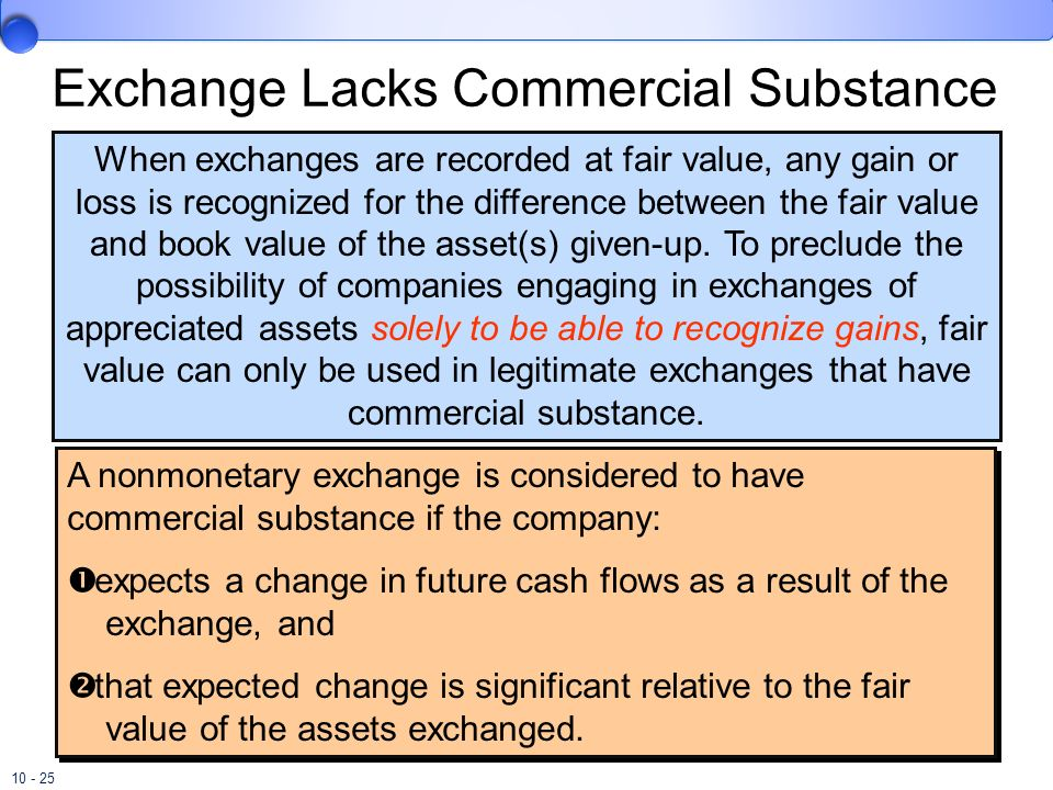 10 - 25 Exchange Lacks Commercial Substance When exchanges are recorded at fair value, any gain or loss is recognized for the difference between the f
