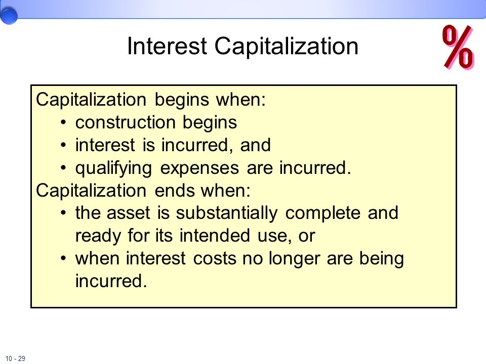10 - 29 Capitalization begins when: construction begins interest is incurred, and qualifying expenses are incurred. Capitalization ends when: the asse